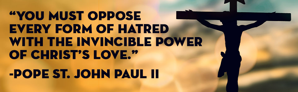 You Must Oppose Every Form of Hatred – Pope St. John Paul II Quote